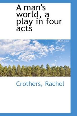 A Man's World, a Play in Four Acts (Hardcover): Crothers Rachel