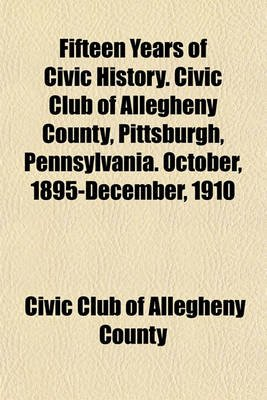 Fifteen Years of Civic History. Civic Club of Allegheny County, Pittsburgh, Pennsylvania. October, 1895-December, 1910...