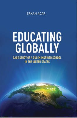 Educating Globally - Case Study of a Gulen-Inspired School in the United States (Paperback): Erkan Acar