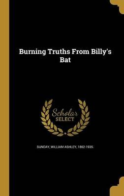 Burning Truths from Billy's Bat (Hardcover): William Ashley 1862-1935 Sunday
