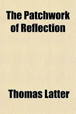 The Patchwork of Reflection (Paperback): Thomas Latter