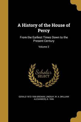A History of the House of Percy - From the Earliest Times Down to the Present Century; Volume 2 (Paperback): Gerald 1872-1906...