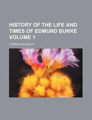 History of the Life and Times of Edmund Burke Volume 1 (Paperback): Thomas Macknight