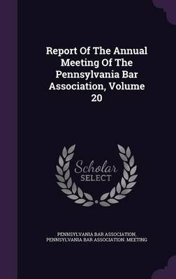 Report of the Annual Meeting of the Pennsylvania Bar Association, Volume 20 (Hardcover): Pennsylvania Bar Association