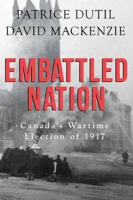 Embattled Nation - Canada's Wartime Election of 1917 (Paperback): Patrice Dutil, David Mackenzie