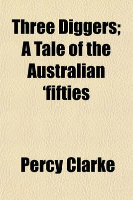 Three Diggers; A Tale of the Australian 'Fifties (Paperback): Percy Clarke