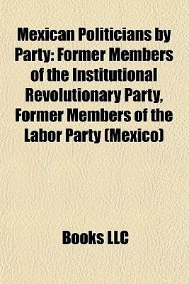 Mexican Politicians by Party - Former Members of the Institutional Revolutionary Party, Former Members of the Labor Party...