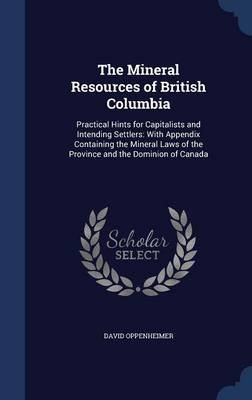 The Mineral Resources of British Columbia - Practical Hints for Capitalists and Intending Settlers: With Appendix Containing...