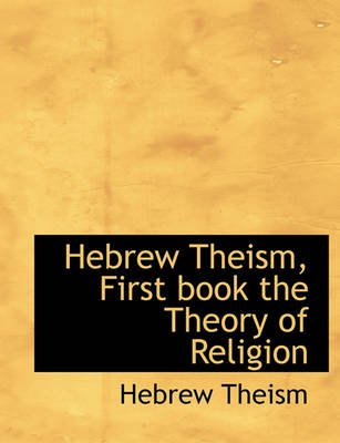 Hebrew Theism, First Book the Theory of Religion (Paperback): Hebrew Theism
