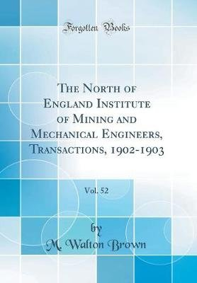 The North of England Institute of Mining and Mechanical Engineers, Transactions, 1902-1903, Vol. 52 (Classic Reprint)...