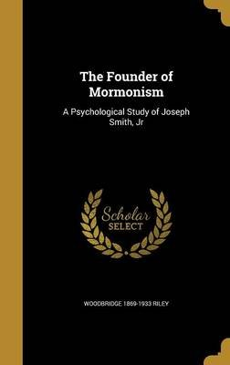 The Founder of Mormonism - A Psychological Study of Joseph Smith, Jr (Hardcover): Woodbridge 1869-1933 Riley
