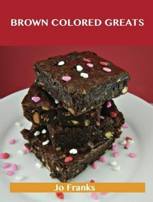 Brown Colored Greats - Delicious Brown Colored Recipes, the Top 100 Brown Colored Recipes (Electronic book text): Jo Franks