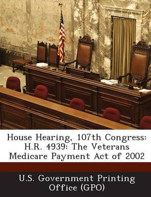 House Hearing, 107th Congress - H.R. 4939: The Veterans Medicare Payment Act of 2002 (Paperback): U. S. Government Printing...
