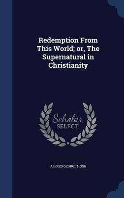 Redemption from This World; Or, the Supernatural in Christianity (Hardcover): Alfred George Hogg