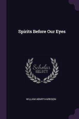 Spirits Before Our Eyes (Paperback): William Henry Harrison