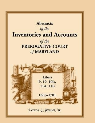 Abstracts of the Inventories and Accounts of the Prerogative Court of Maryland, 1685-1701, Libers 9, 10, 101c, 11a, 11b...