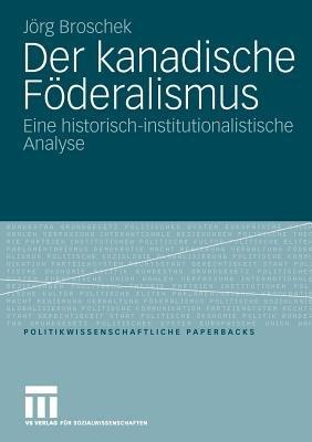 Der Kanadische Foderalismus - Eine Historisch-Institutionalistische Analyse (German, Paperback, 2009): Jorg Broschek