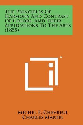The Principles of Harmony and Contrast of Colors, and Their Applications to the Arts (1855) (Paperback): Michel E. Chevreul