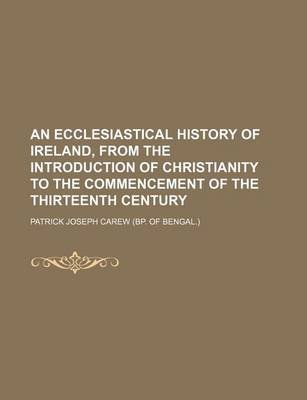 An Ecclesiastical History of Ireland, from the Introduction of Christianity to the Commencement of the Thirteenth Century...