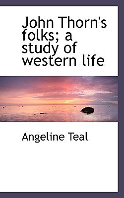 John Thorn's Folks; A Study of Western Life (Paperback): Angeline Teal