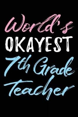 World's Okayest 7th Grade Teacher - Gift for Male 7th Grade Teacher - 6x9 Journal Notebook (Paperback): Dartan Creations