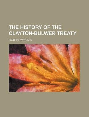 The History of the Clayton-Bulwer Treaty (Paperback): Ira Dudley Travis