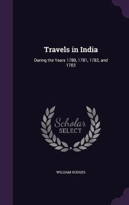 Travels in India - During the Years 1780, 1781, 1782, and 1783 (Hardcover): William Hodges