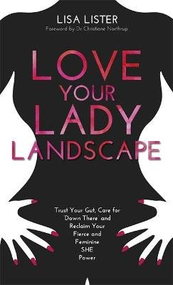 Love Your Lady Landscape - Trust Your Gut, Care for 'Down There' and Reclaim Your Fierce and Feminine SHE Power...