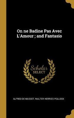 On Ne Badine Pas Avec l'Amour; And Fantasio (Hardcover): Alfred De Musset, Walter Herries Pollock