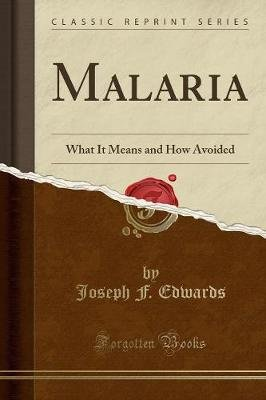 Malaria - What It Means and How Avoided (Classic Reprint) (Paperback): Joseph F. Edwards