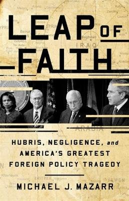 Leap of Faith - Hubris, Negligence, and America's Greatest Foreign Policy Tragedy (Hardcover): Michael J. Mazarr
