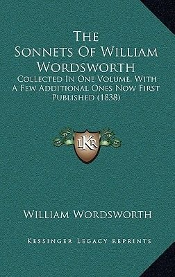 The Sonnets of William Wordsworth - Collected in One Volume, with a Few Additional Ones Now First Published (1838) (Hardcover):...