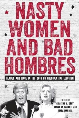 Nasty Women and Bad Hombres - Gender and Race in the 2016 US Presidential Election (Hardcover): Christine A. Kray, Tamar W...