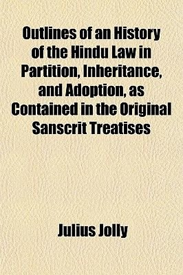Outlines of an History of the Hindu Law in Partition, Inheritance, and Adoption, as Contained in the Original Sanscrit...
