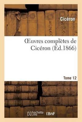 Oeuvres Completes de Ciceron. T. 12 (French, Paperback): Ciceron, Jean-Pierre Charpentier