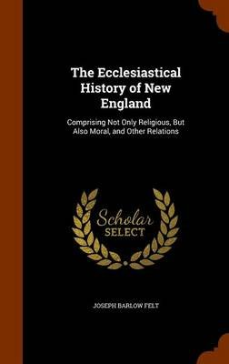 The Ecclesiastical History of New England - Comprising Not Only Religious, But Also Moral, and Other Relations (Hardcover):...
