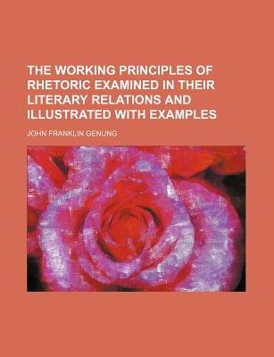 The Working Principles of Rhetoric Examined in Their Literary Relations and Illustrated with Examples (Paperback): John...