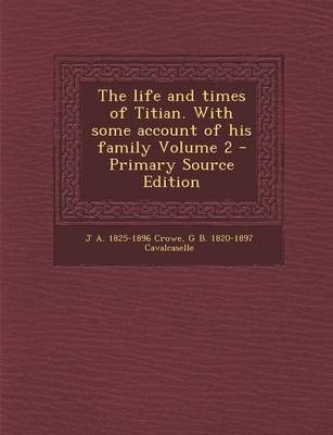 The Life and Times of Titian. with Some Account of His Family Volume 2 - Primary Source Edition (Paperback): J A 1825-1896...