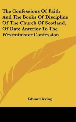 The Confessions of Faith and the Books of Discipline of the Church of Scotland, of Date Anterior to the Westminister Confession...