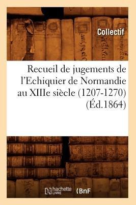 Recueil de Jugements de L'Echiquier de Normandie Au Xiiie Siecle (1207-1270) (Ed.1864) (French, Paperback): Collectif