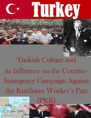 Turkish Culture and Its Influence on the Counter-Insurgency Campaign Against the Kurdistan Worker's Part (Pkk)...