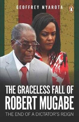 The Graceless Fall Of Robert Mugabe - The End Of A Dictator's Reign (Paperback): Geoffrey Nyarota