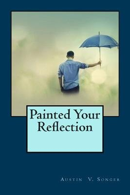 Painted Your Reflection (Paperback): Austin V. Songer