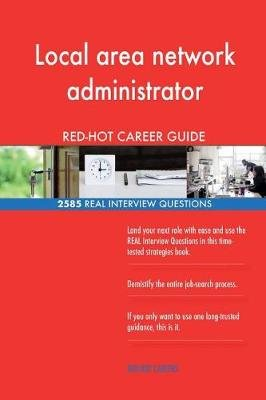 Local Area Network Administrator Red-Hot Career; 2585 Real Interview Questions (Paperback): Red-Hot Careers