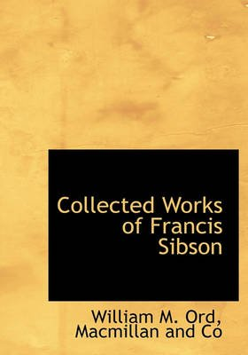 Collected Works of Francis Sibson (Hardcover): William M. Ord