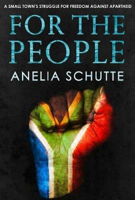 For The People - A Small Town's Struggle For Freedom Against Apartheid (Paperback): Anelia Schutte