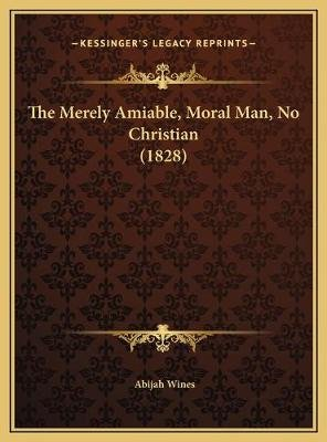 The Merely Amiable, Moral Man, No Christian (1828) (Hardcover): Abijah Wines
