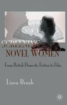 Screening Novel Women - From British Domestic Fiction to Film (Hardcover, First): Liora Brosh