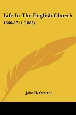 Life in the English Church - 1660-1714 (1885) (Paperback): John H Overton