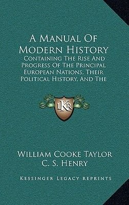 A Manual of Modern History - Containing the Rise and Progress of the Principal European Nations, Their Political History, and...